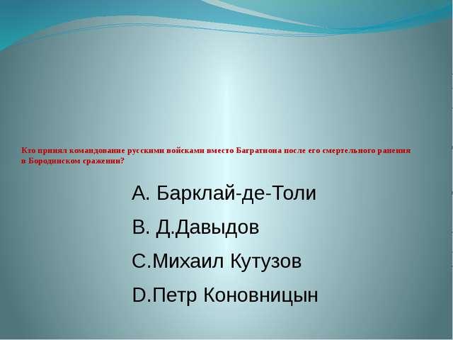 Кто принял командование русскими войсками вместо Багратиона после его смерте...