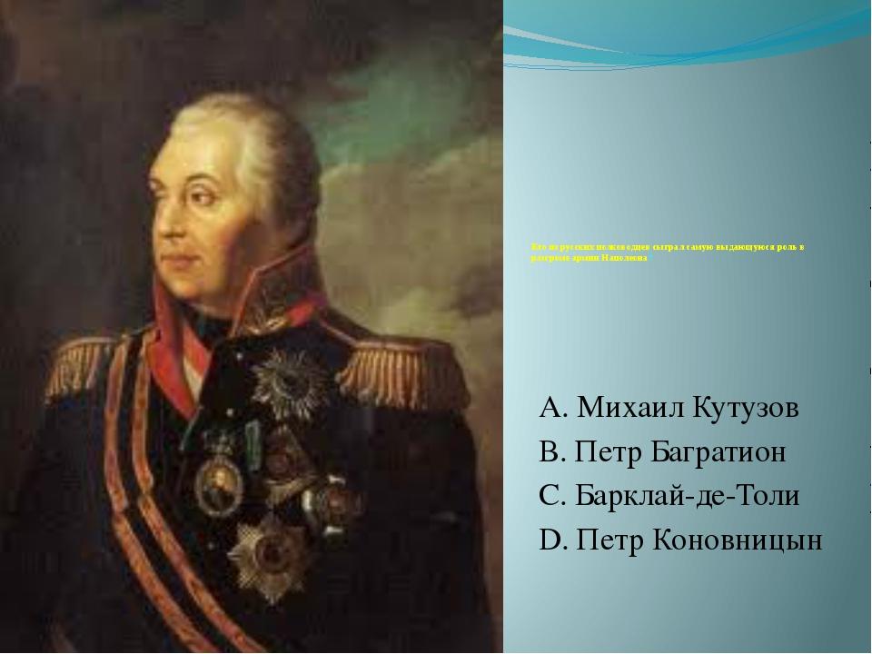 Кто из русских полководцев сыграл самую выдающуюся роль в разгроме армии Нап...