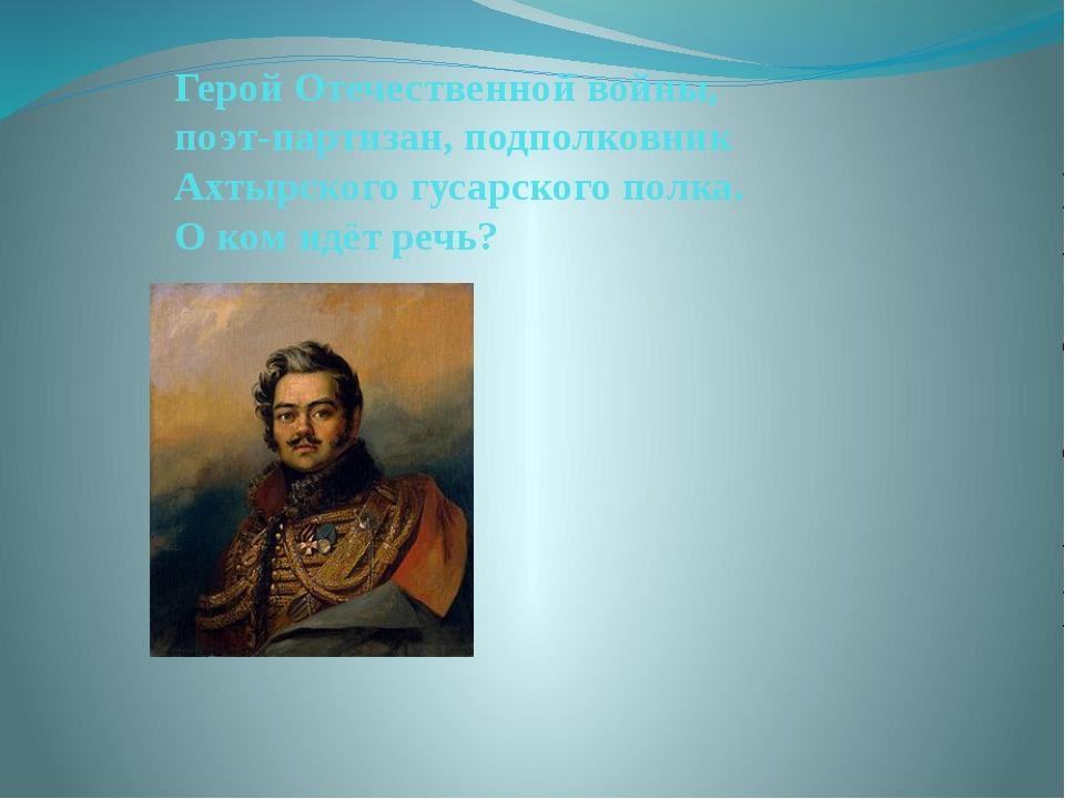 Герой Отечественной войны, поэт-партизан, подполковник Ахтырского гусарского...