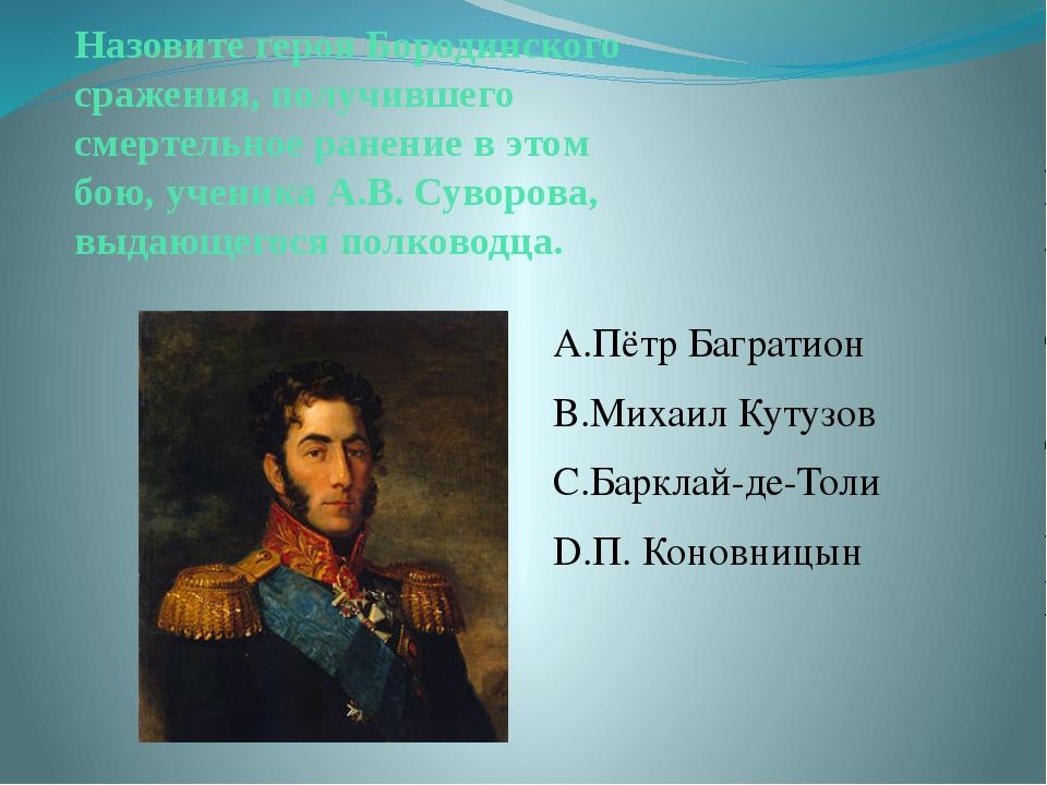 Назовите героя Бородинского сражения, получившего смертельное ранение в этом...
