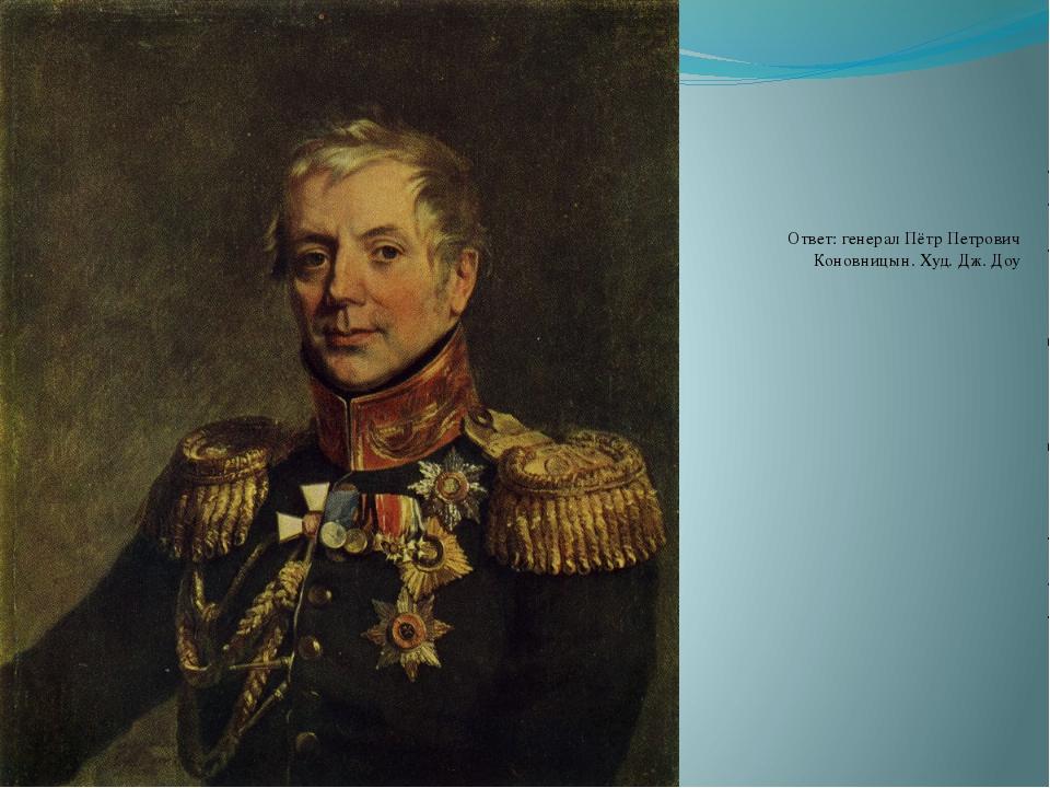 Ответ: генерал Пётр Петрович Коновницын. Худ. Дж. Доу