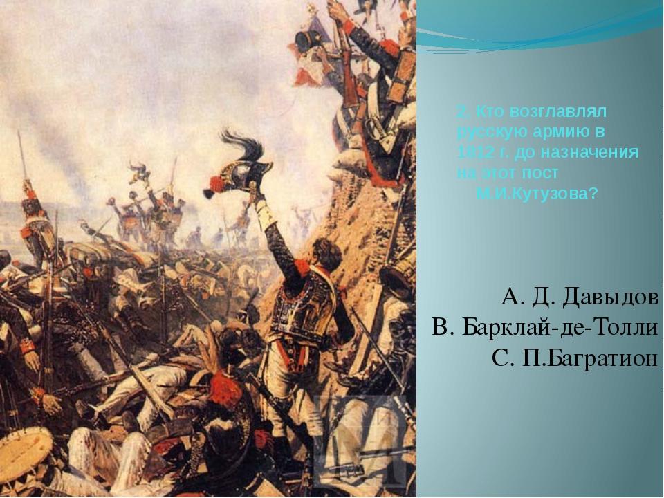 2. Кто возглавлял русскую армию в 1812 г. до назначения на этот пост М.И.Куту...