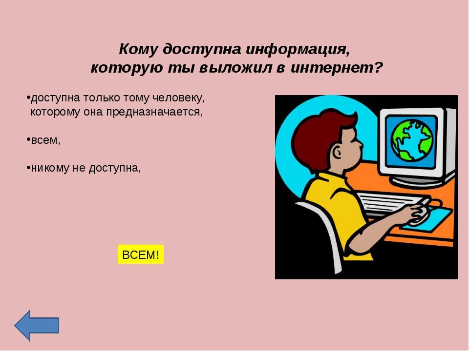 Кому доступна информация, которую ты выложил в интернет? доступна только том...