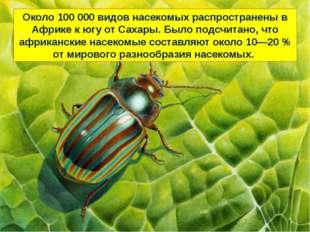 Около 100 000 видовнасекомыхраспространены в Африке к югу отСахары. Было п