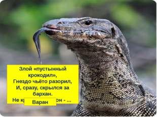 Злой «пустынный крокодил», Гнездо чьёто разорил, И, сразу, скрылся за бархан.