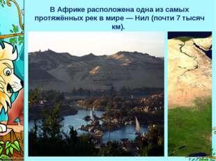 В Африке расположена одна изсамых протяжённых рекв мире—Нил (почти 7 тыся