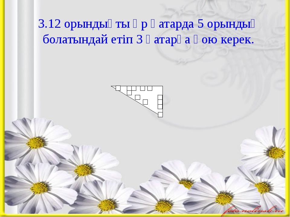 3.12 орындықты әр қатарда 5 орындық болатындай етіп 3 қатарға қою керек.