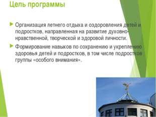 Цель программы Организация летнего отдыха и оздоровления детей и подростков,