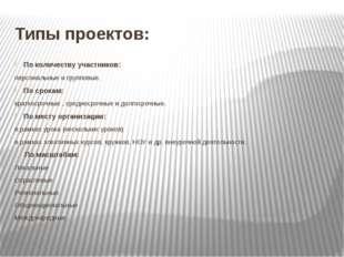 Типы проектов: По количеству участников: персональные и групповые. По срокам: