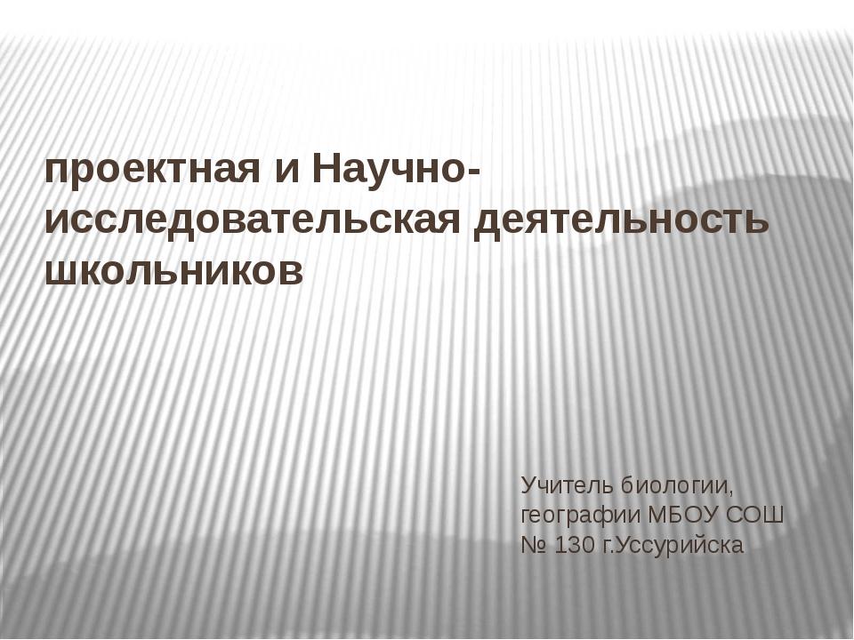 проектная и Научно-исследовательская деятельность школьников Учитель биологии...