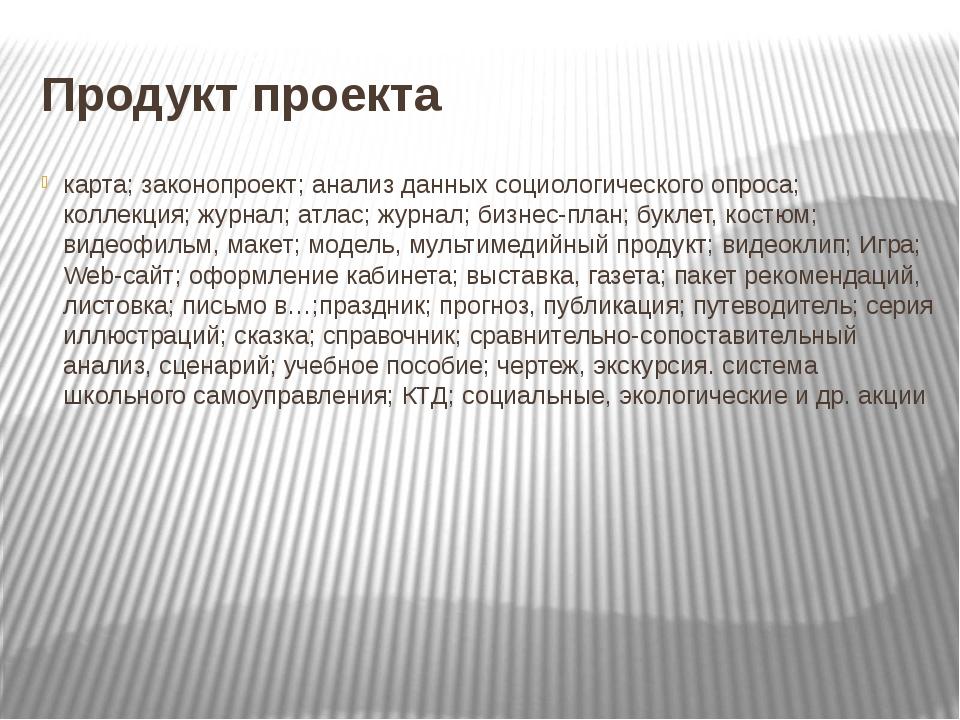 Продукт проекта карта; законопроект; анализ данных социологического опроса; к...