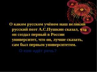 О каком русском учёном наш великий русский поэт А.С.Пушкин сказал, что он со