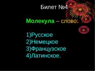 Билет №4 Молекула – слово: Русское Немецкое Французское Латинское.