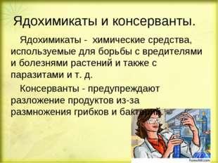 Ядохимикаты и консерванты. Ядохимикаты - химические средства, используемые д