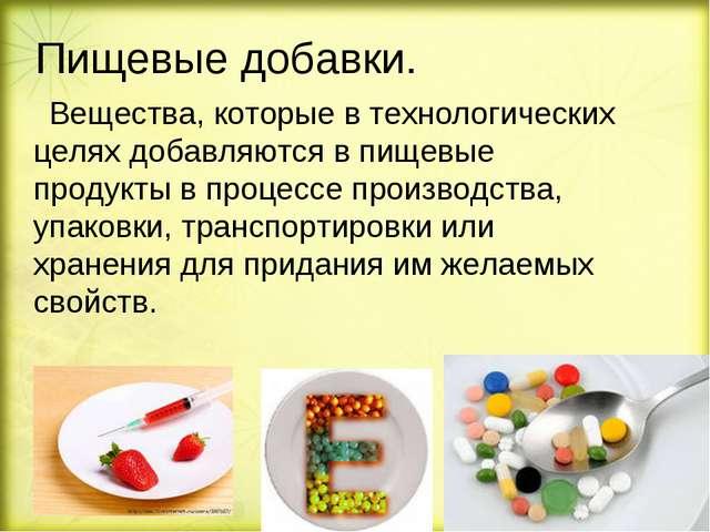 Пищевые добавки. Вещества, которые в технологических целях добавляются впище...