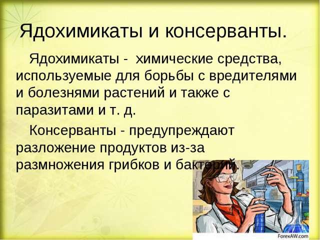 Ядохимикаты и консерванты. Ядохимикаты - химические средства, используемые д...