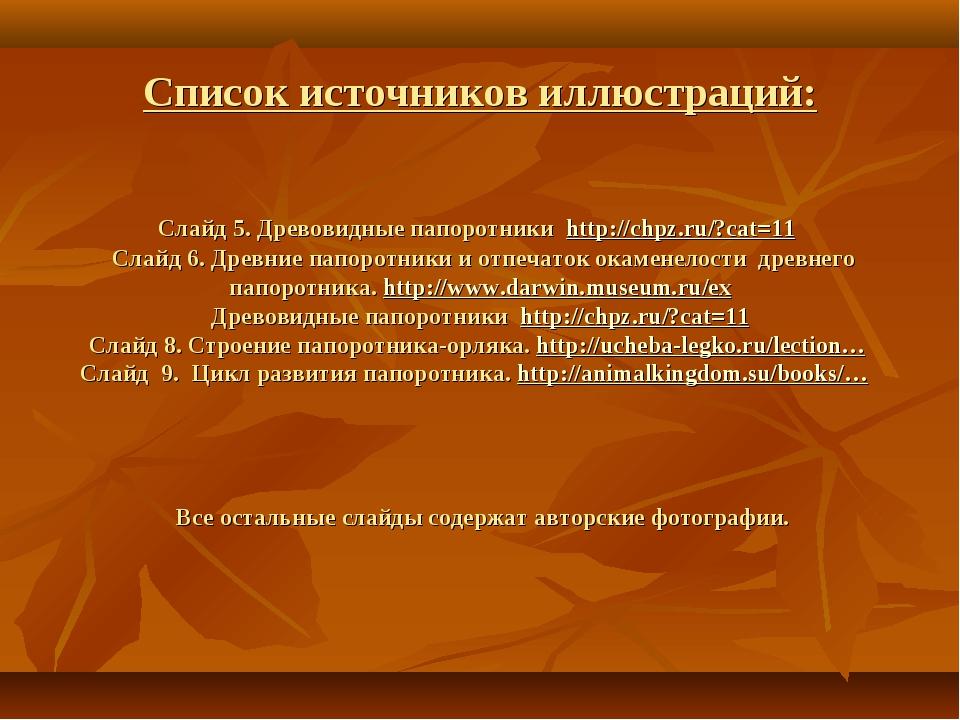 Cписок источников иллюстраций: Слайд 5. Древовидные папоротники http://chpz.r...