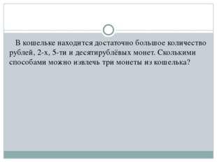 В кошельке находится достаточно большое количество рублей, 2-х, 5-ти и десят