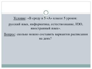 Условие: «В среду в 5 «А» классе 5 уроков: русский язык, информатика, естест