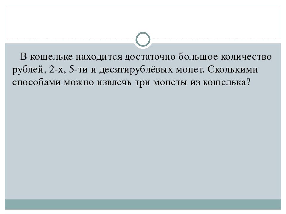 В кошельке находится достаточно большое количество рублей, 2-х, 5-ти и десят...