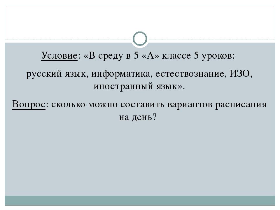 Условие: «В среду в 5 «А» классе 5 уроков: русский язык, информатика, естест...