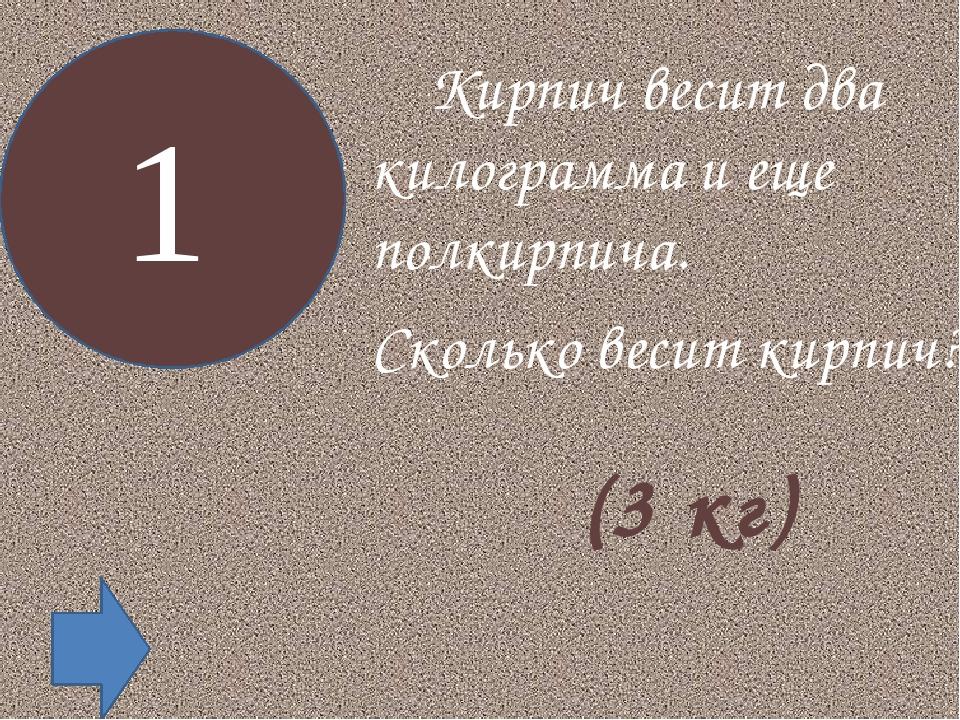 Кирпич весит два килограмма и еще полкирпича. Сколько весит кирпич? 1 (3 кг)