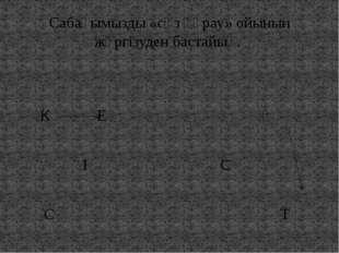 Сабағымызды «сөз құрау» ойынын жүргізуден бастайық. К Е Ә І С С Т