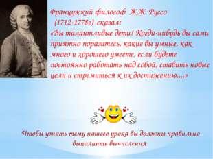 Французский философ Ж.Ж. Руссо (1712-1778г) сказал: «Вы талантливые дети! Ког