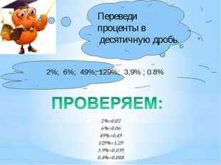 2%; 6%; 49%; 129%; 3,9% ; 0.8% Переведи проценты в десятичную дробь. 2%=0,02