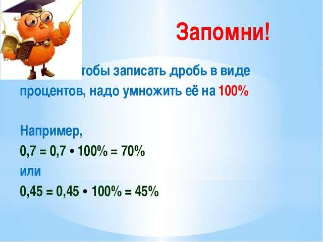 Запомни! Чтобы записать дробь в виде процентов, надо умножить её на 100% Напр...