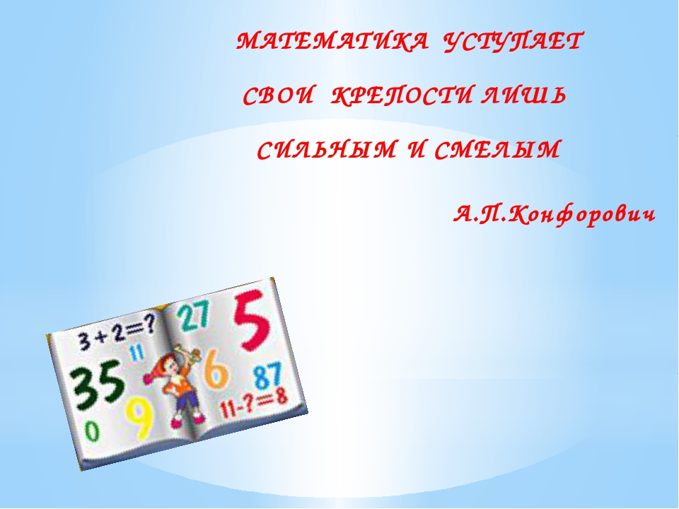 МАТЕМАТИКА УСТУПАЕТ СВОИ КРЕПОСТИ ЛИШЬ СИЛЬНЫМ И СМЕЛЫМ А.П.Конфорович