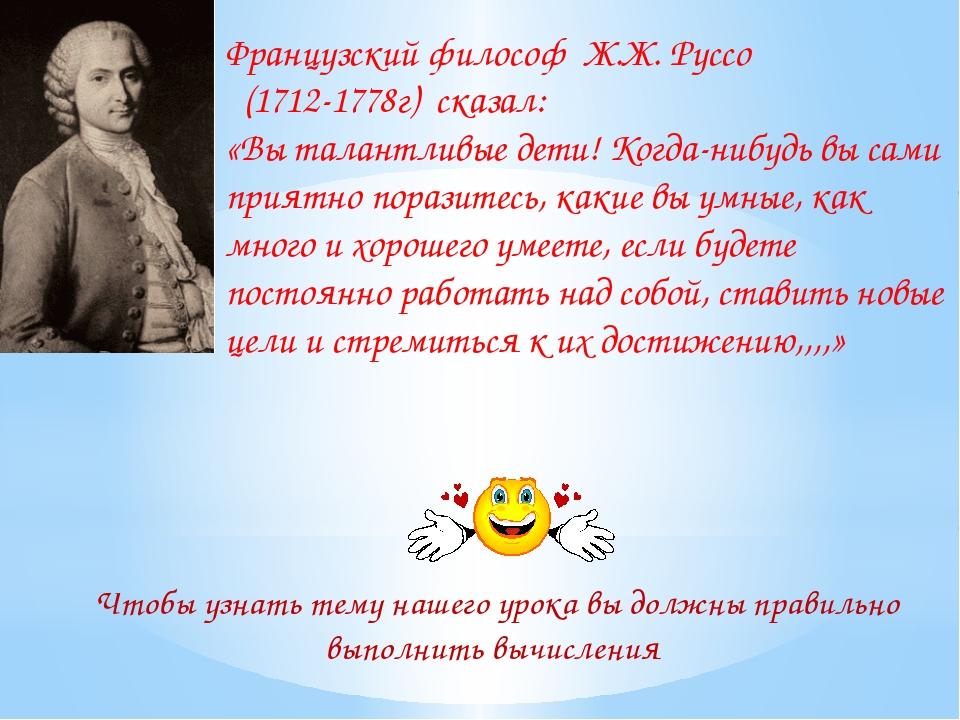 Французский философ Ж.Ж. Руссо (1712-1778г) сказал: «Вы талантливые дети! Ког...