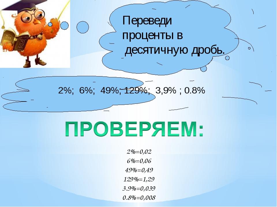 2%; 6%; 49%; 129%; 3,9% ; 0.8% Переведи проценты в десятичную дробь. 2%=0,02...