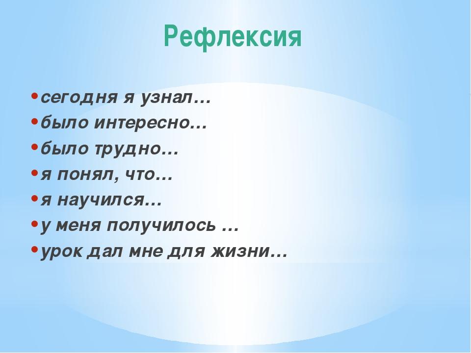 Рефлексия сегодня я узнал… было интересно… было трудно… я понял, что… я научи...