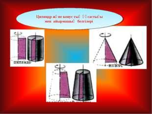 Цилиндр және конус тың ұқсастығы мен айырмашық белгілері
