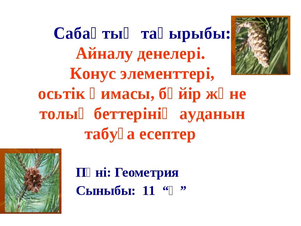 """Пәні: Геометрия Сыныбы: 11 """"Ә"""" Сабақтың тақырыбы: Айналу денелері. Конус эле..."""