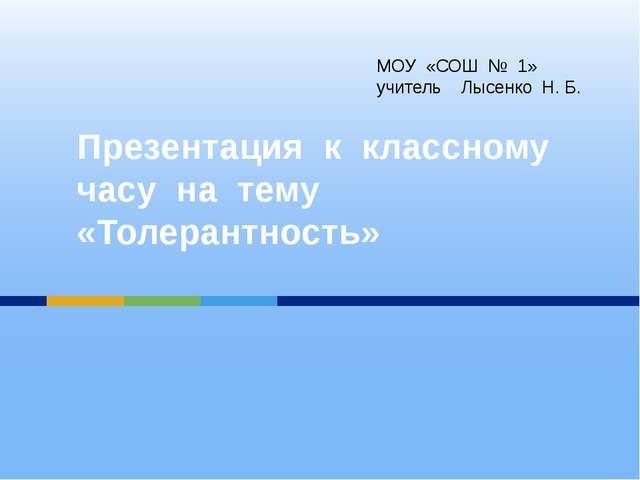 Презентация к классному часу на тему «Толерантность» МОУ «СОШ № 1» учитель Лы...