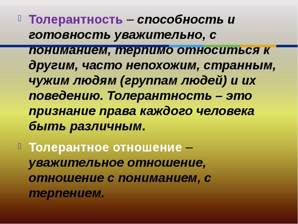 Толерантность – способность и готовность уважительно, с пониманием, терпимо о...