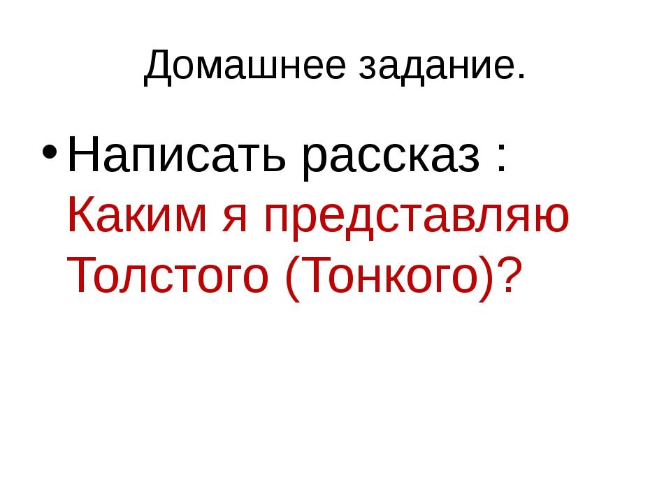 Домашнее задание. Написать рассказ : Каким я представляю Толстого (Тонкого)?