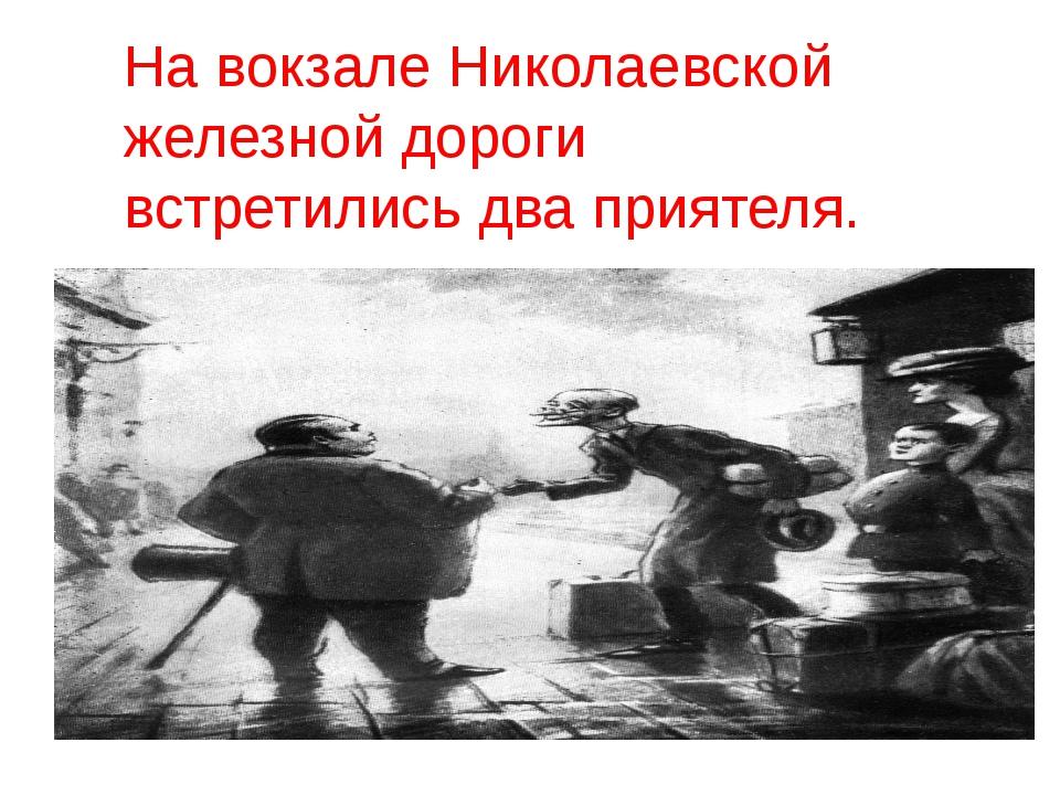 На вокзале Николаевской железной дороги встретились два приятеля.