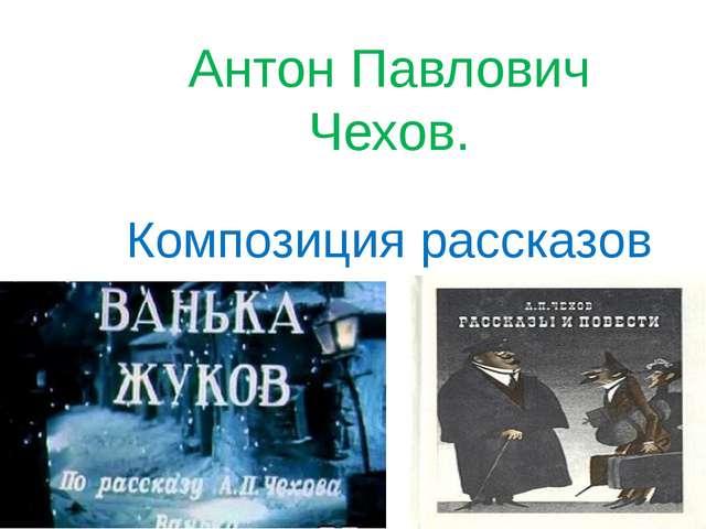 Антон Павлович Чехов. Композиция рассказов