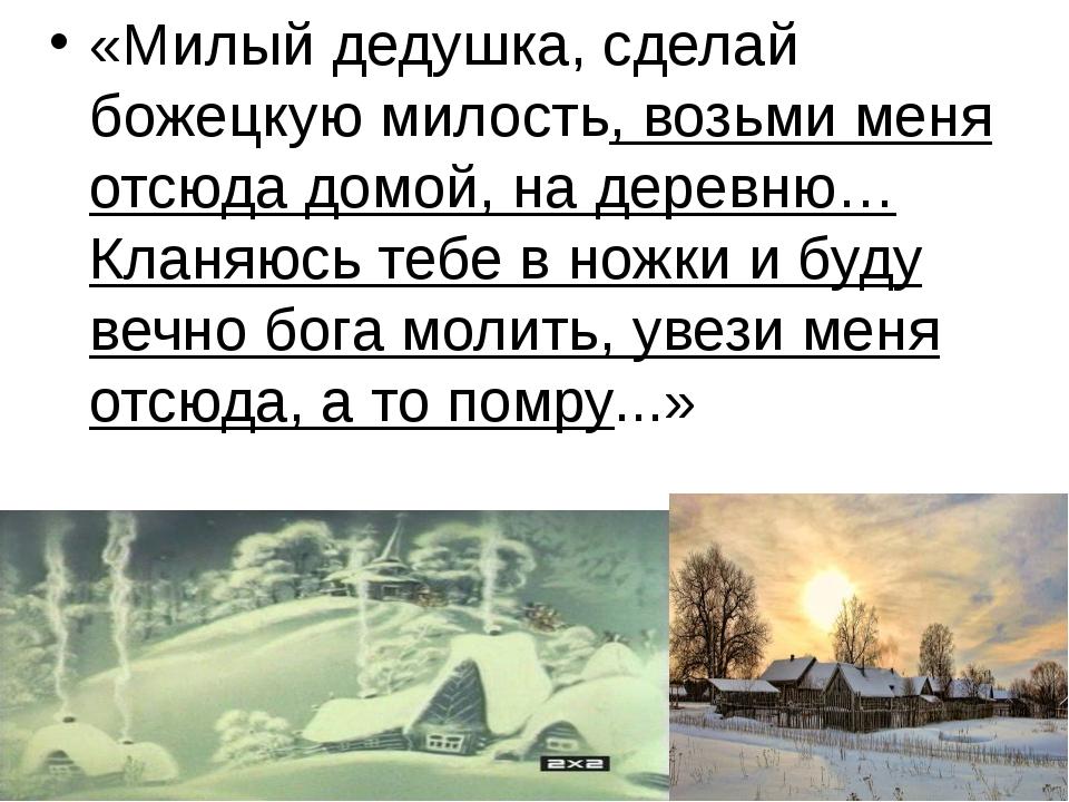 «Милый дедушка, сделай божецкую милость, возьми меня отсюда домой, на деревн...