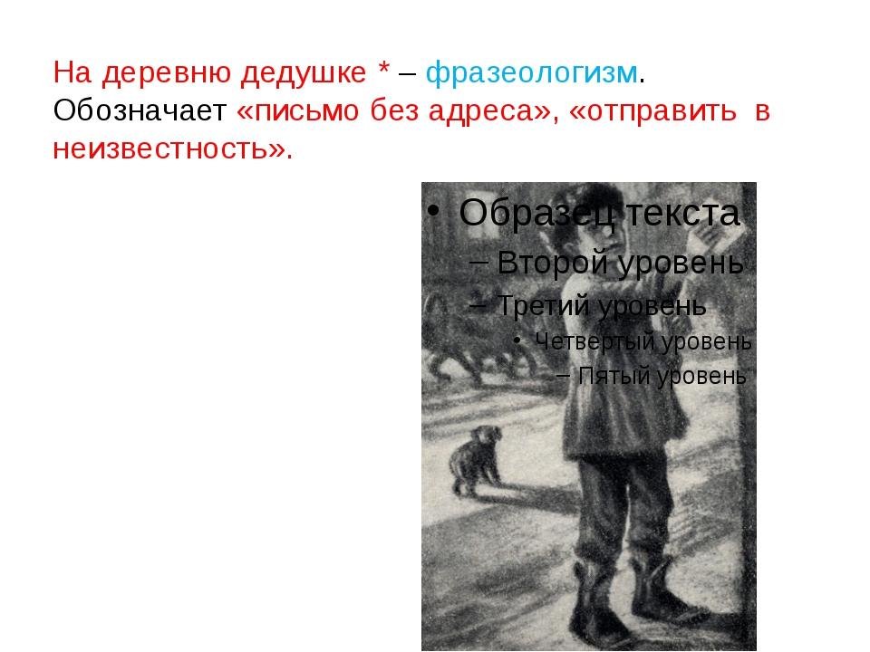 На деревню дедушке * – фразеологизм. Обозначает «письмо без адреса», «отправи...