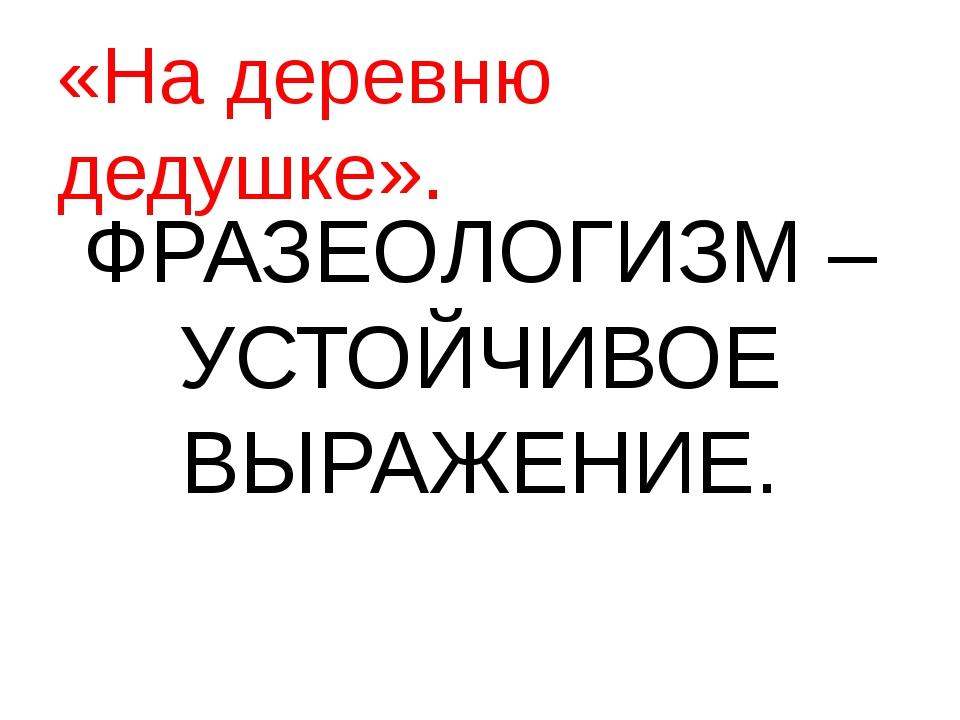 ФРАЗЕОЛОГИЗМ – УСТОЙЧИВОЕ ВЫРАЖЕНИЕ. «На деревню дедушке».