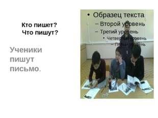 Кто пишет? Что пишут? Ученики пишут письмо.