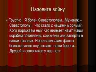 Назовите войну « Грустно.. Я болен Севастополем.. Мученик – Севастополь!.. Чт