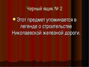 Черный ящик № 2 Этот предмет упоминается в легенде о строительстве Николаевск