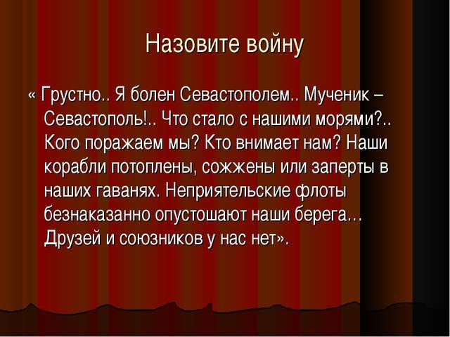 Назовите войну « Грустно.. Я болен Севастополем.. Мученик – Севастополь!.. Чт...