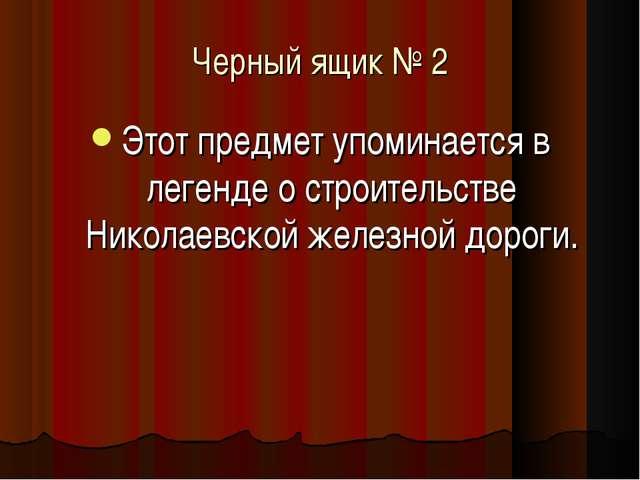 Черный ящик № 2 Этот предмет упоминается в легенде о строительстве Николаевск...