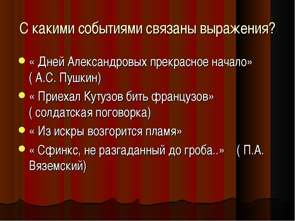 С какими событиями связаны выражения? « Дней Александровых прекрасное начало»...